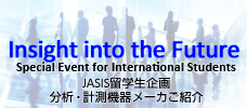 Insight into the Future Special Event for International Students JASIS留学生企画 分析・計測機器メーカご紹介